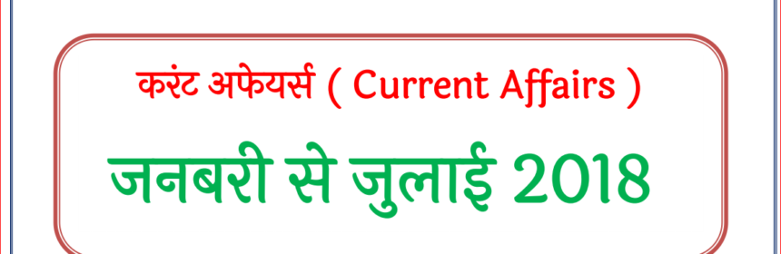 CURRENT AFFAIRS LAST 6 Months (JAN  To JULY) 2018 Pdf Download